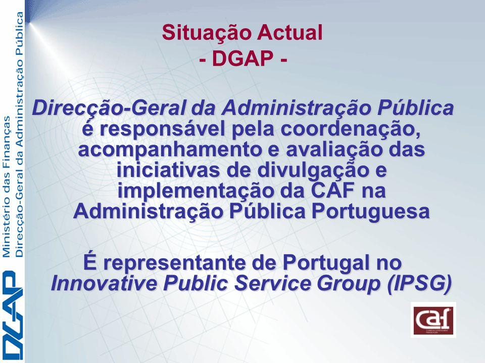 Situação Actual - DGAP - Direcção-Geral da Administração Pública é responsável pela coordenação, acompanhamento e avaliação das iniciativas de divulgação e implementação da CAF na Administração Pública Portuguesa É representante de Portugal no Innovative Public Service Group (IPSG)