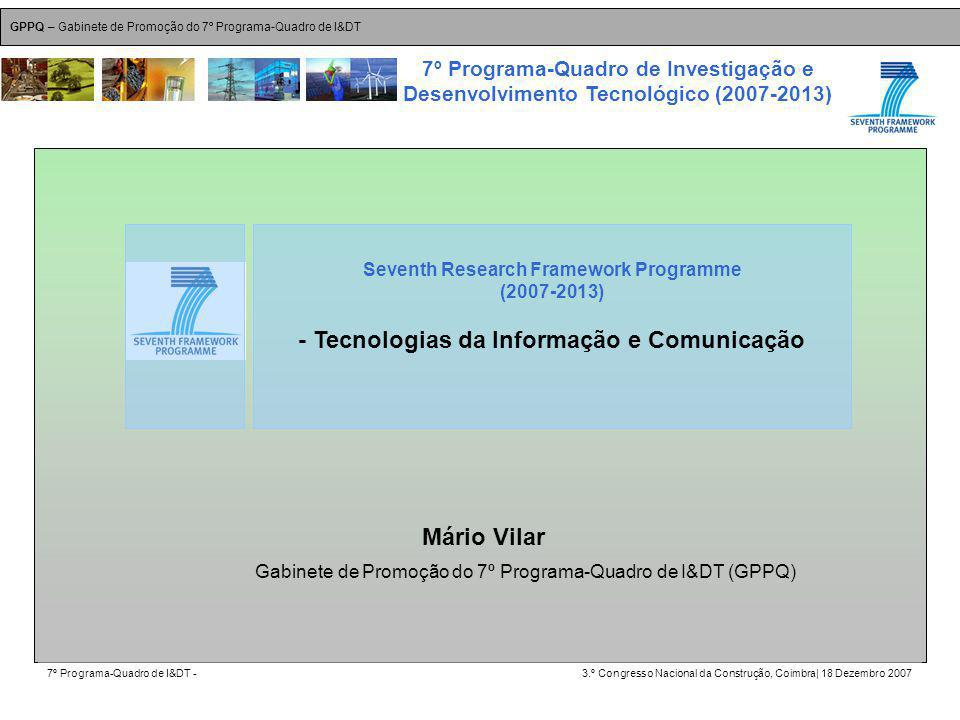 GPPQ – Gabinete de Promoção do 7º Programa-Quadro de I&DT 7º Programa-Quadro de I&DT -3.º Congresso Nacional da Construção, Coimbra| 18 Dezembro 2007 7º Programa-Quadro de Investigação e Desenvolvimento Tecnológico (2007-2013) 1 Mário Vilar Seventh Research Framework Programme (2007-2013) - Tecnologias da Informação e Comunicação Gabinete de Promoção do 7º Programa-Quadro de I&DT (GPPQ)