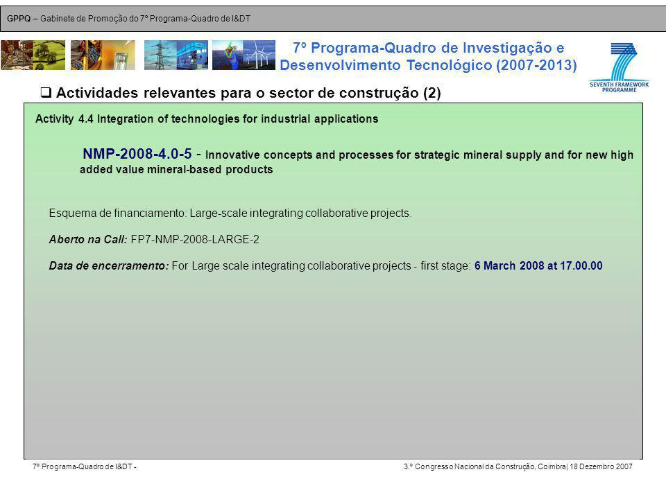 GPPQ – Gabinete de Promoção do 7º Programa-Quadro de I&DT 7º Programa-Quadro de I&DT -3.º Congresso Nacional da Construção, Coimbra| 18 Dezembro 2007 7º Programa-Quadro de Investigação e Desenvolvimento Tecnológico (2007-2013) 15 Activity 4.4 Integration of technologies for industrial applications NMP-2008-4.0-5 - Innovative concepts and processes for strategic mineral supply and for new high added value mineral-based products Esquema de financiamento: Large-scale integrating collaborative projects.