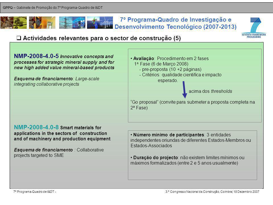 GPPQ – Gabinete de Promoção do 7º Programa-Quadro de I&DT 7º Programa-Quadro de I&DT -3.º Congresso Nacional da Construção, Coimbra| 18 Dezembro 2007 7º Programa-Quadro de Investigação e Desenvolvimento Tecnológico (2007-2013) 18 NMP-2008-4.0-5 Innovative concepts and processes for strategic mineral supply and for new high added value mineral-based products Esquema de financiamento: Large-scale integrating collaborative projects Avaliação: Procedimento em 2 fases 1 a Fase (6 de Março 2008) - pre-proposta (10 +2 páginas) - Critérios: qualidade cientifica e impacto esperado.
