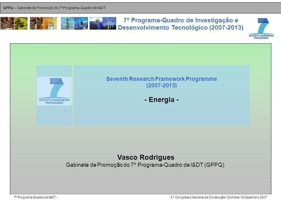GPPQ – Gabinete de Promoção do 7º Programa-Quadro de I&DT 7º Programa-Quadro de I&DT -3.º Congresso Nacional da Construção, Coimbra| 18 Dezembro 2007 7º Programa-Quadro de Investigação e Desenvolvimento Tecnológico (2007-2013) 22 Vasco Rodrigues Gabinete de Promoção do 7º Programa-Quadro de I&DT (GPPQ) Seventh Research Framework Programme (2007-2013) - Energia -