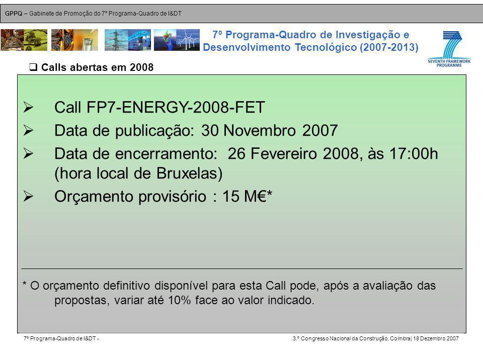 GPPQ – Gabinete de Promoção do 7º Programa-Quadro de I&DT 7º Programa-Quadro de I&DT -3.º Congresso Nacional da Construção, Coimbra| 18 Dezembro 2007 7º Programa-Quadro de Investigação e Desenvolvimento Tecnológico (2007-2013) 26 Call FP7-ENERGY-2008-FET Data de publicação: 30 Novembro 2007 Data de encerramento: 26 Fevereiro 2008, às 17:00h (hora local de Bruxelas) Orçamento provisório : 15 M* * O orçamento definitivo disponível para esta Call pode, após a avaliação das propostas, variar até 10% face ao valor indicado.