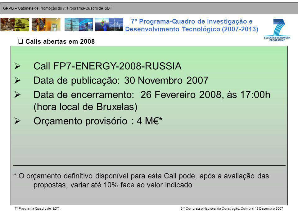 GPPQ – Gabinete de Promoção do 7º Programa-Quadro de I&DT 7º Programa-Quadro de I&DT -3.º Congresso Nacional da Construção, Coimbra| 18 Dezembro 2007 7º Programa-Quadro de Investigação e Desenvolvimento Tecnológico (2007-2013) 27 Call FP7-ENERGY-2008-RUSSIA Data de publicação: 30 Novembro 2007 Data de encerramento: 26 Fevereiro 2008, às 17:00h (hora local de Bruxelas) Orçamento provisório : 4 M* * O orçamento definitivo disponível para esta Call pode, após a avaliação das propostas, variar até 10% face ao valor indicado.