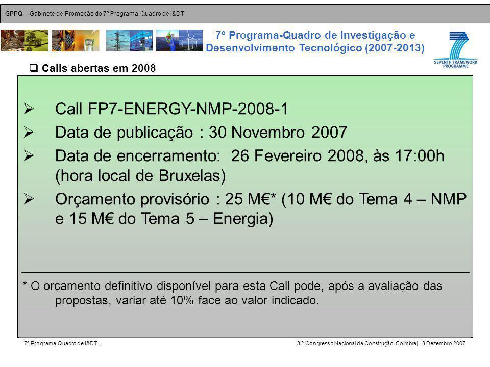GPPQ – Gabinete de Promoção do 7º Programa-Quadro de I&DT 7º Programa-Quadro de I&DT -3.º Congresso Nacional da Construção, Coimbra| 18 Dezembro 2007 7º Programa-Quadro de Investigação e Desenvolvimento Tecnológico (2007-2013) 28 Call FP7-ENERGY-NMP-2008-1 Data de publicação : 30 Novembro 2007 Data de encerramento: 26 Fevereiro 2008, às 17:00h (hora local de Bruxelas) Orçamento provisório : 25 M* (10 M do Tema 4 – NMP e 15 M do Tema 5 – Energia) * O orçamento definitivo disponível para esta Call pode, após a avaliação das propostas, variar até 10% face ao valor indicado.