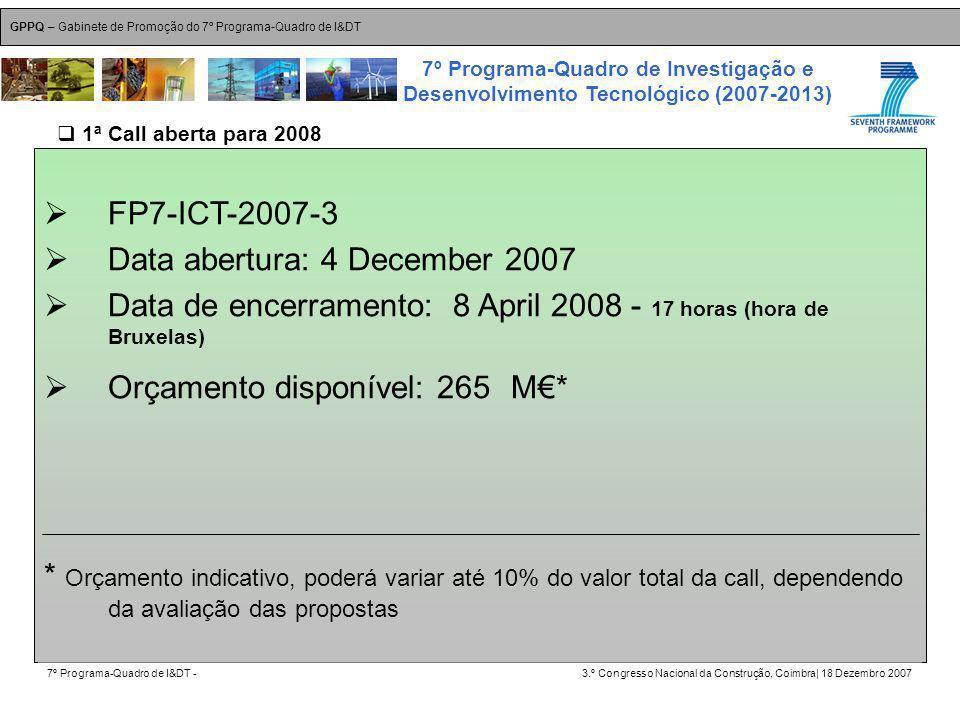 GPPQ – Gabinete de Promoção do 7º Programa-Quadro de I&DT 7º Programa-Quadro de I&DT -3.º Congresso Nacional da Construção, Coimbra| 18 Dezembro 2007 7º Programa-Quadro de Investigação e Desenvolvimento Tecnológico (2007-2013) 3 FP7-ICT-2007-3 Data abertura: 4 December 2007 Data de encerramento: 8 April 2008 - 17 horas (hora de Bruxelas) Orçamento disponível: 265 M* * Orçamento indicativo, poderá variar até 10% do valor total da call, dependendo da avaliação das propostas 1ª Call aberta para 2008