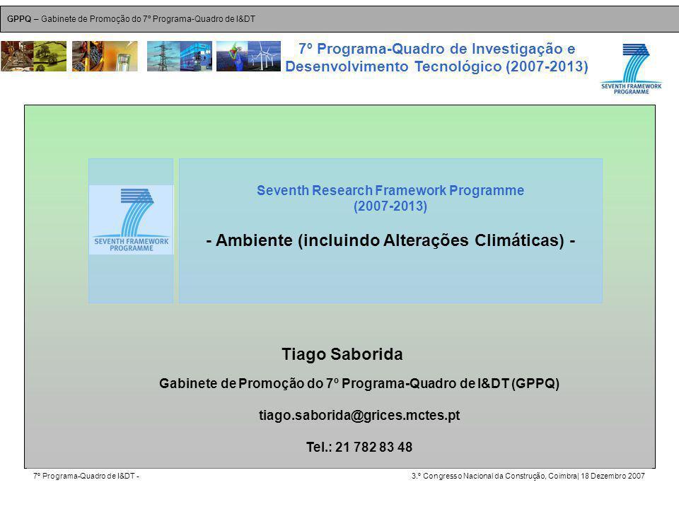 GPPQ – Gabinete de Promoção do 7º Programa-Quadro de I&DT 7º Programa-Quadro de I&DT -3.º Congresso Nacional da Construção, Coimbra| 18 Dezembro 2007 7º Programa-Quadro de Investigação e Desenvolvimento Tecnológico (2007-2013) 43 Tiago Saborida Seventh Research Framework Programme (2007-2013) - Ambiente (incluindo Alterações Climáticas) - Gabinete de Promoção do 7º Programa-Quadro de I&DT (GPPQ) tiago.saborida@grices.mctes.pt Tel.: 21 782 83 48