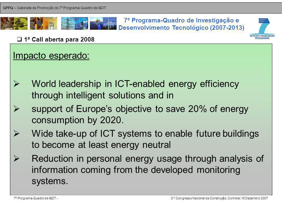 GPPQ – Gabinete de Promoção do 7º Programa-Quadro de I&DT 7º Programa-Quadro de I&DT -3.º Congresso Nacional da Construção, Coimbra| 18 Dezembro 2007 7º Programa-Quadro de Investigação e Desenvolvimento Tecnológico (2007-2013) 7 Impacto esperado: World leadership in ICT-enabled energy efficiency through intelligent solutions and in support of Europes objective to save 20% of energy consumption by 2020.