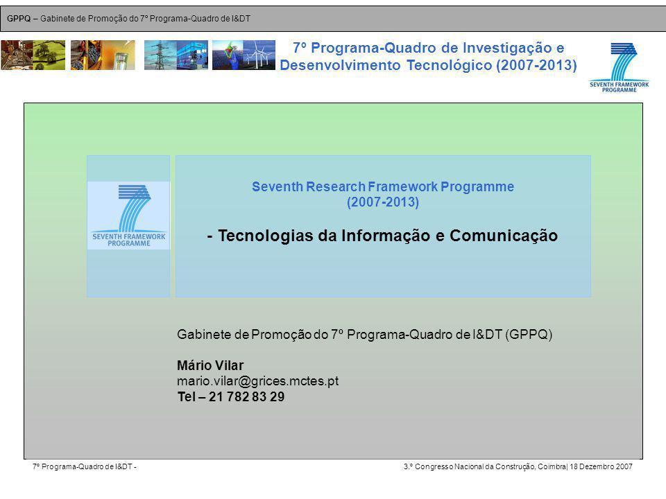GPPQ – Gabinete de Promoção do 7º Programa-Quadro de I&DT 7º Programa-Quadro de I&DT -3.º Congresso Nacional da Construção, Coimbra| 18 Dezembro 2007 7º Programa-Quadro de Investigação e Desenvolvimento Tecnológico (2007-2013) 8 Seventh Research Framework Programme (2007-2013) - Tecnologias da Informação e Comunicação Gabinete de Promoção do 7º Programa-Quadro de I&DT (GPPQ) Mário Vilar mario.vilar@grices.mctes.pt Tel – 21 782 83 29