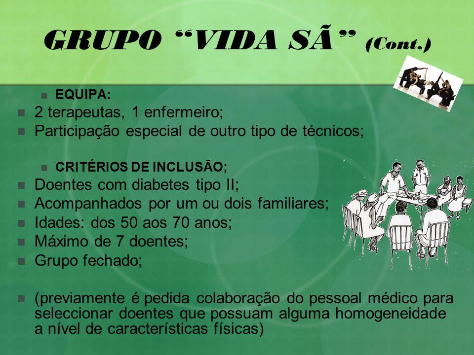 GRUPO VIDA SÃ (Cont.) EQUIPA: 2 terapeutas, 1 enfermeiro; Participação especial de outro tipo de técnicos; CRITÉRIOS DE INCLUSÃO; Doentes com diabetes tipo II; Acompanhados por um ou dois familiares; Idades: dos 50 aos 70 anos; Máximo de 7 doentes; Grupo fechado; (previamente é pedida colaboração do pessoal médico para seleccionar doentes que possuam alguma homogeneidade a nível de características físicas)