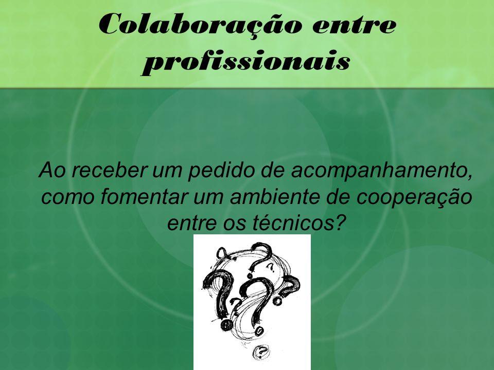 Colaboração entre profissionais Ao receber um pedido de acompanhamento, como fomentar um ambiente de cooperação entre os técnicos?