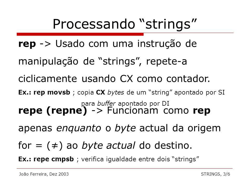 João Ferreira, Dez 2003STRINGS, 3/6 Processando strings rep -> Usado com uma instrução de manipulação de strings, repete-a ciclicamente usando CX como