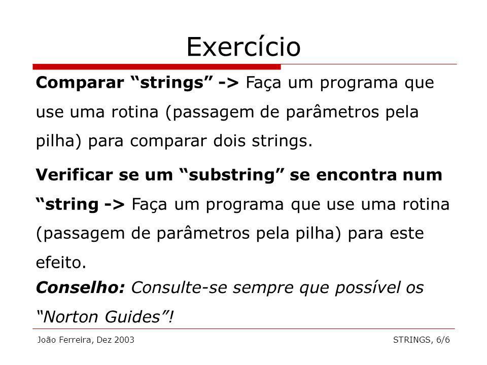 João Ferreira, Dez 2003STRINGS, 6/6 Exercício Comparar strings -> Faça um programa que use uma rotina (passagem de parâmetros pela pilha) para compara