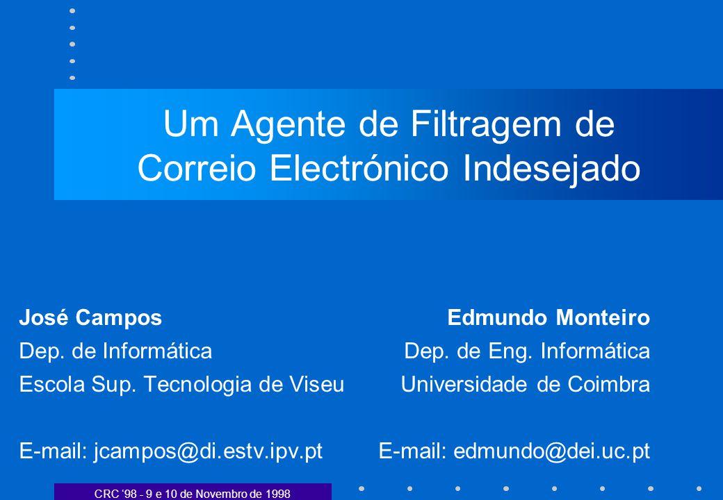 CRC 98 - 9 e 10 de Novembro de 1998 Um Agente de Filtragem de Correio Electrónico Indesejado José CamposEdmundo Monteiro Dep. de InformáticaDep. de En