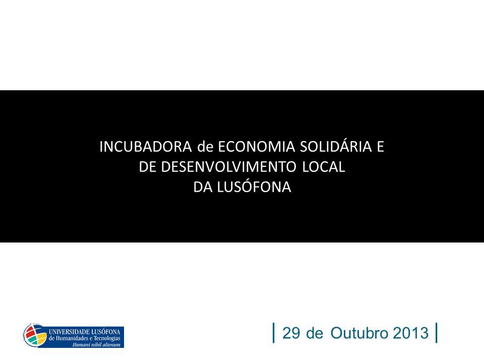 INCUBADORA de ECONOMIA SOLIDÁRIA E DE DESENVOLVIMENTO LOCAL DA LUSÓFONA | 29 de Outubro 2013 |