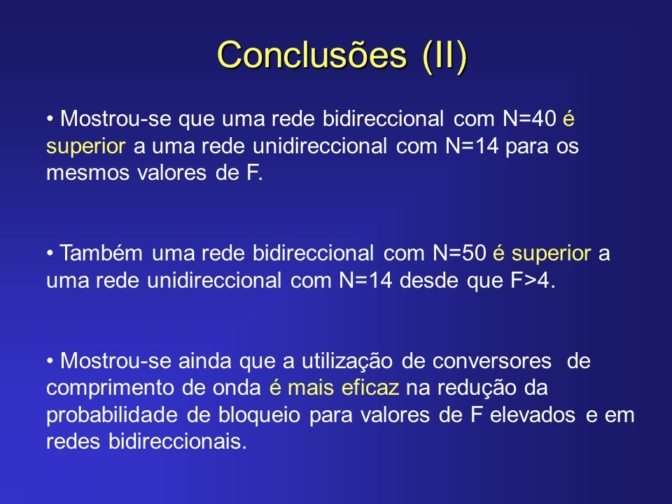 Conclusões (II) Mostrou-se que uma rede bidireccional com N=40 é superior a uma rede unidireccional com N=14 para os mesmos valores de F. Também uma r