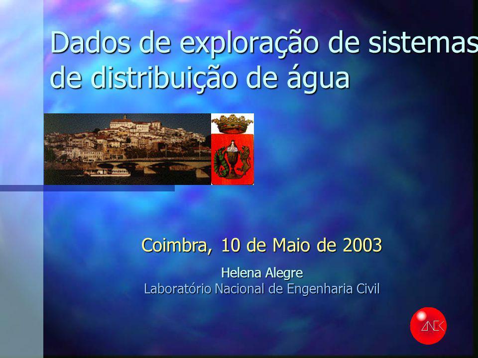 Dados de exploração de sistemas de distribuição de água Coimbra, 10 de Maio de 2003 Helena Alegre Laboratório Nacional de Engenharia Civil
