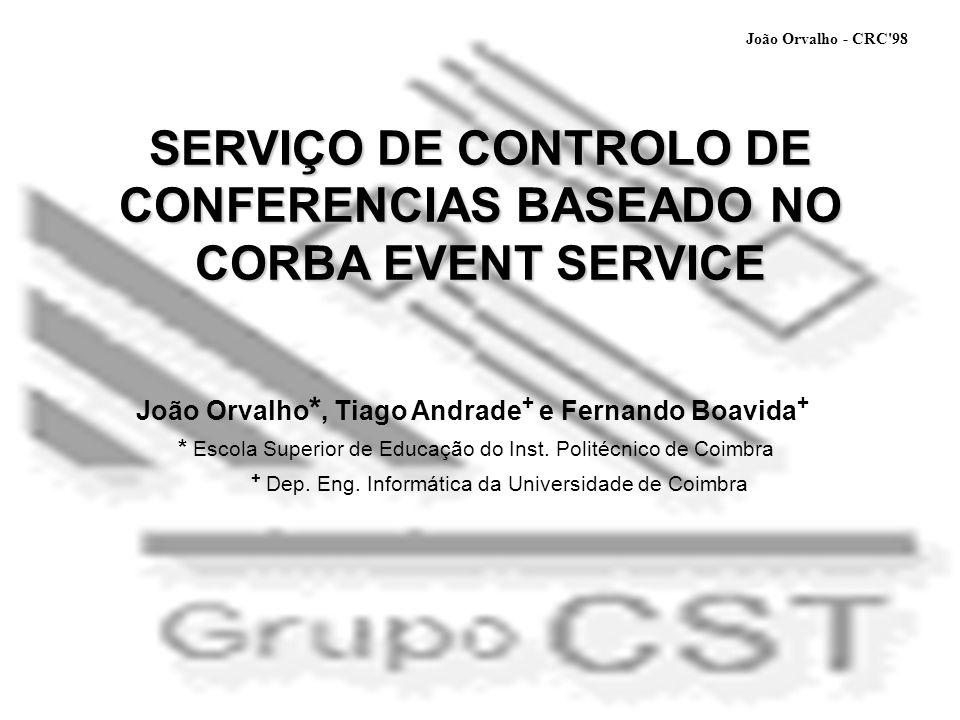 SERVIÇO DE CONTROLO DE CONFERENCIAS BASEADO NO CORBA EVENT SERVICE João Orvalho *, Tiago Andrade + e Fernando Boavida + * Escola Superior de Educação