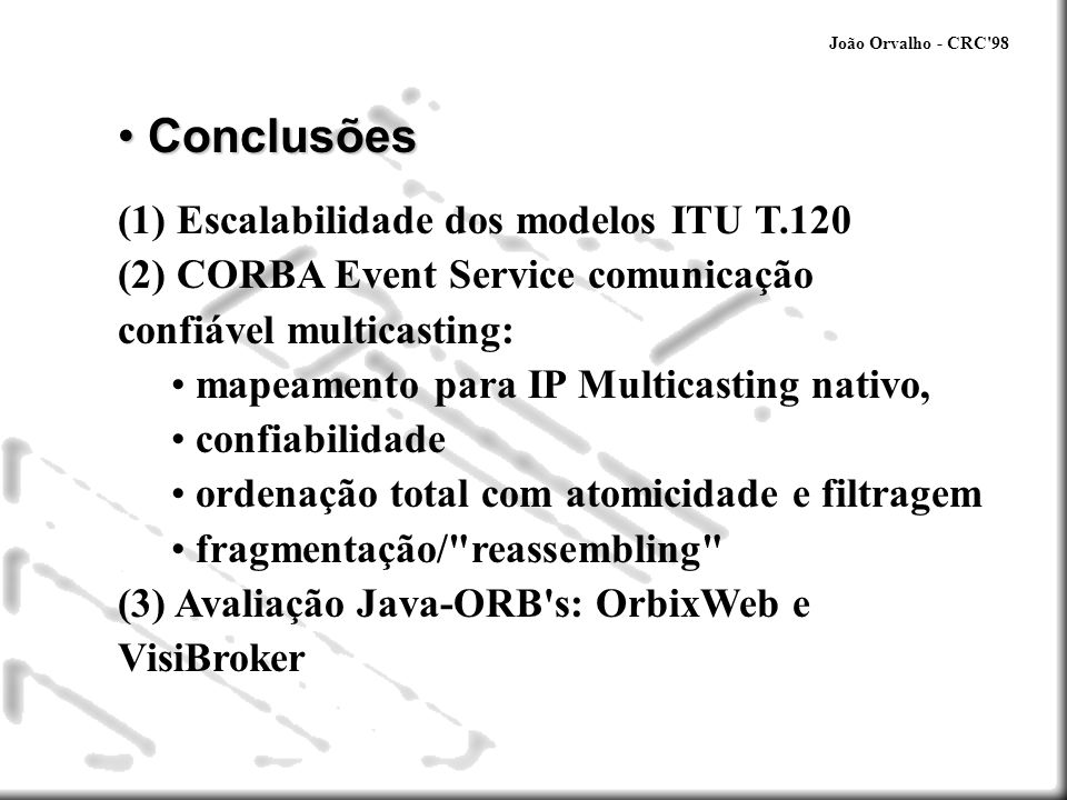 João Orvalho - CRC'98 Conclusões Conclusões (1) Escalabilidade dos modelos ITU T.120 (2) CORBA Event Service comunicação confiável multicasting: mapea