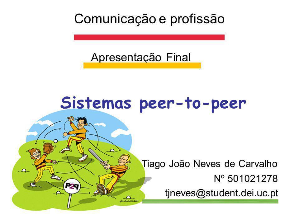 Comunicação e profissão Apresentação Final Sistemas peer-to-peer Tiago João Neves de Carvalho Nº 501021278 tjneves@student.dei.uc.pt