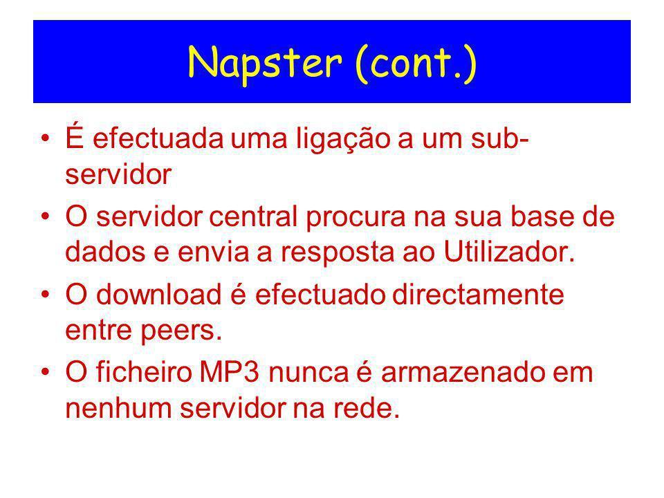 Napster (cont.) É efectuada uma ligação a um sub- servidor O servidor central procura na sua base de dados e envia a resposta ao Utilizador. O downloa
