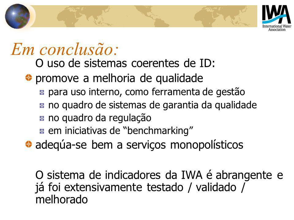 Em conclusão: O uso de sistemas coerentes de ID: promove a melhoria de qualidade para uso interno, como ferramenta de gestão no quadro de sistemas de garantia da qualidade no quadro da regulação em iniciativas de benchmarking adeqúa-se bem a serviços monopolísticos O sistema de indicadores da IWA é abrangente e já foi extensivamente testado / validado / melhorado