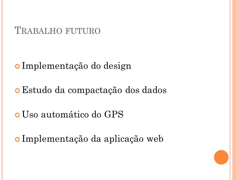 T RABALHO FUTURO Implementação do design Estudo da compactação dos dados Uso automático do GPS Implementação da aplicação web