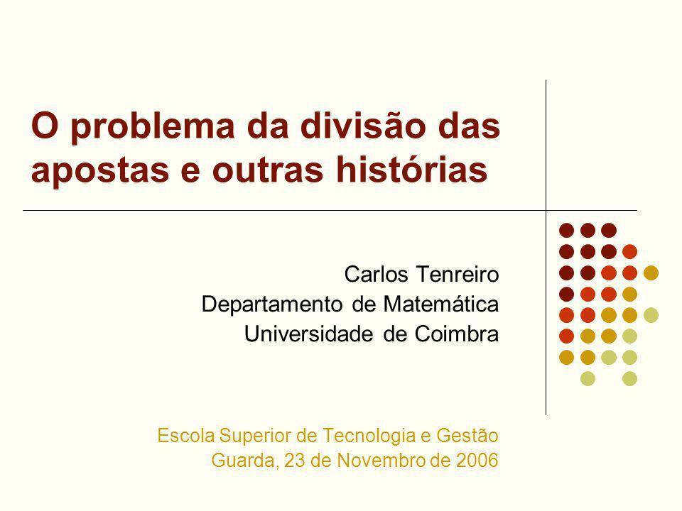 O problema da divisão das apostas e outras histórias Carlos Tenreiro Departamento de Matemática Universidade de Coimbra Escola Superior de Tecnologia e Gestão Guarda, 23 de Novembro de 2006