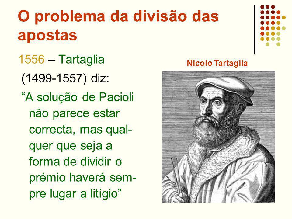 O problema da divisão das apostas 1556 – Tartaglia (1499-1557) diz: A solução de Pacioli não parece estar correcta, mas qual- quer que seja a forma de dividir o prémio haverá sem- pre lugar a litígio Nicolo Tartaglia