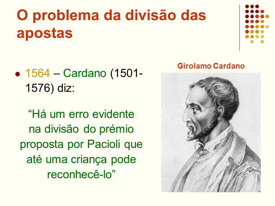 O problema da divisão das apostas 1564 – Cardano (1501- 1576) diz: Há um erro evidente na divisão do prémio proposta por Pacioli que até uma criança p