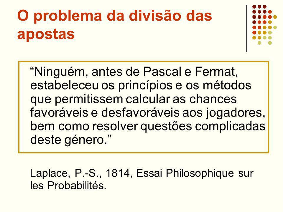 O problema da divisão das apostas Ninguém, antes de Pascal e Fermat, estabeleceu os princípios e os métodos que permitissem calcular as chances favoráveis e desfavoráveis aos jogadores, bem como resolver questões complicadas deste género.