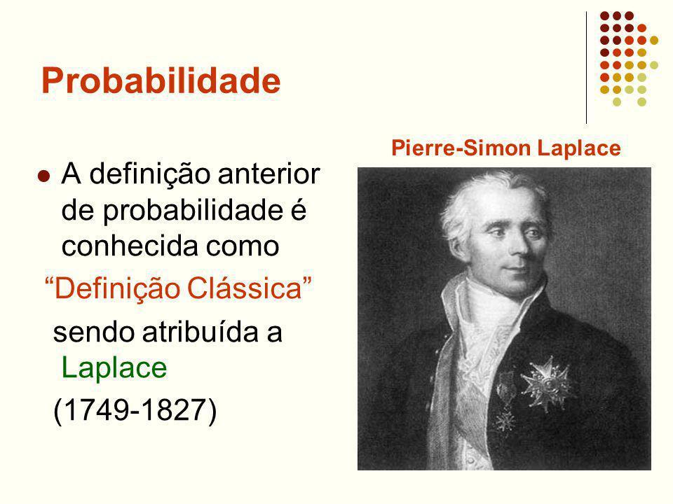 Probabilidade A definição anterior de probabilidade é conhecida como Definição Clássica sendo atribuída a Laplace (1749-1827) Pierre-Simon Laplace