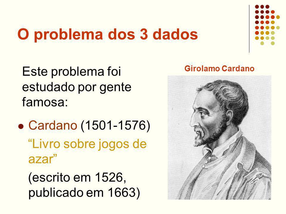 O problema dos 3 dados Cardano (1501-1576) Livro sobre jogos de azar (escrito em 1526, publicado em 1663) Este problema foi estudado por gente famosa: Girolamo Cardano