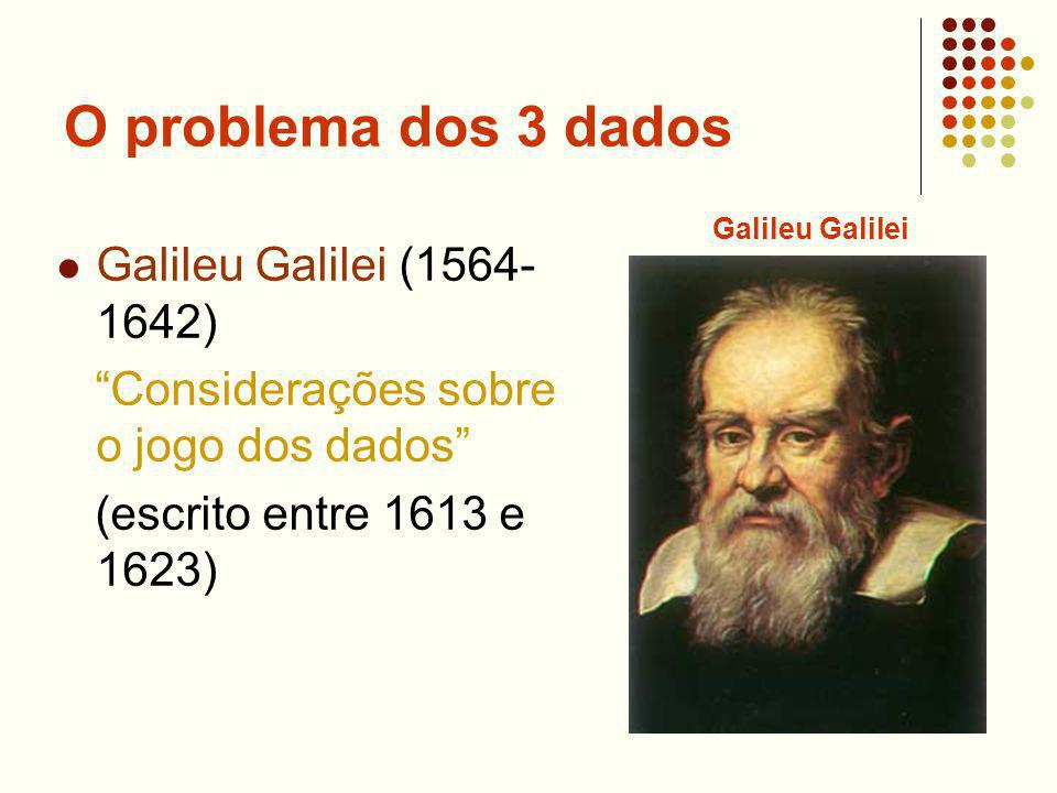 O problema dos 3 dados Galileu Galilei (1564- 1642) Considerações sobre o jogo dos dados (escrito entre 1613 e 1623) Galileu Galilei