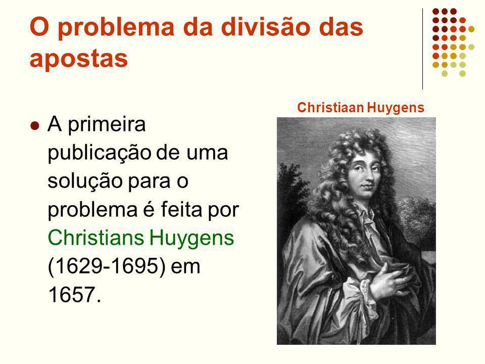 O problema da divisão das apostas A primeira publicação de uma solução para o problema é feita por Christians Huygens (1629-1695) em 1657. Christiaan