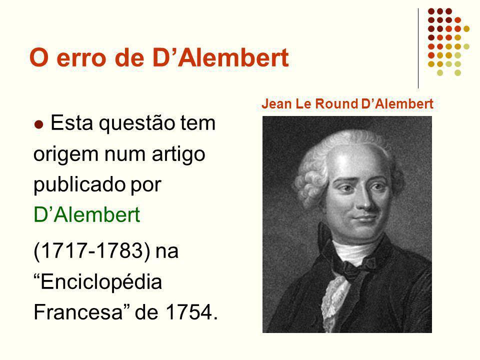 O erro de DAlembert Esta questão tem origem num artigo publicado por DAlembert (1717-1783) na Enciclopédia Francesa de 1754. Jean Le Round DAlembert