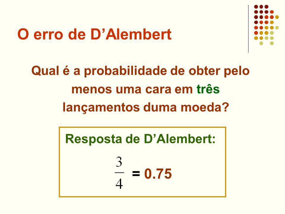 O erro de DAlembert Qual é a probabilidade de obter pelo menos uma cara em três lançamentos duma moeda? Resposta de DAlembert: = 0.75