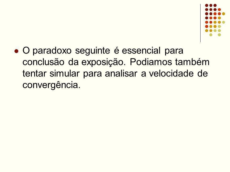 O paradoxo seguinte é essencial para conclusão da exposição. Podiamos também tentar simular para analisar a velocidade de convergência.