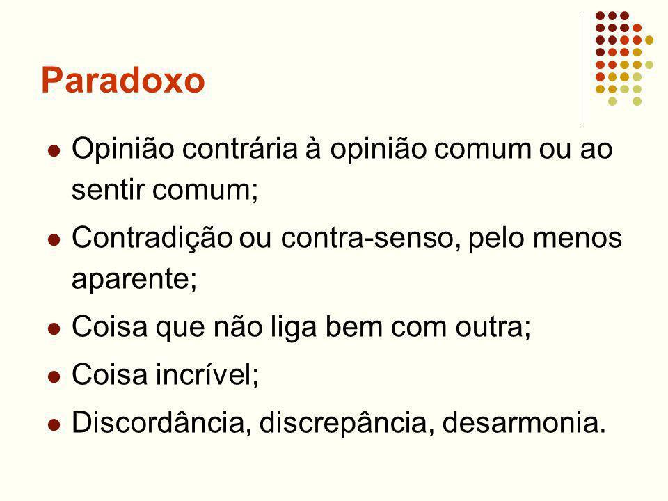 Paradoxo Opinião contrária à opinião comum ou ao sentir comum; Contradição ou contra-senso, pelo menos aparente; Coisa que não liga bem com outra; Coisa incrível; Discordância, discrepância, desarmonia.