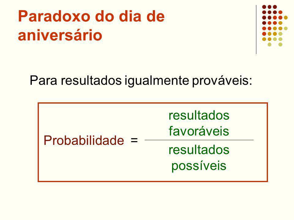 Paradoxo do dia de aniversário Probabilidade = resultados favoráveis resultados possíveis Para resultados igualmente prováveis:
