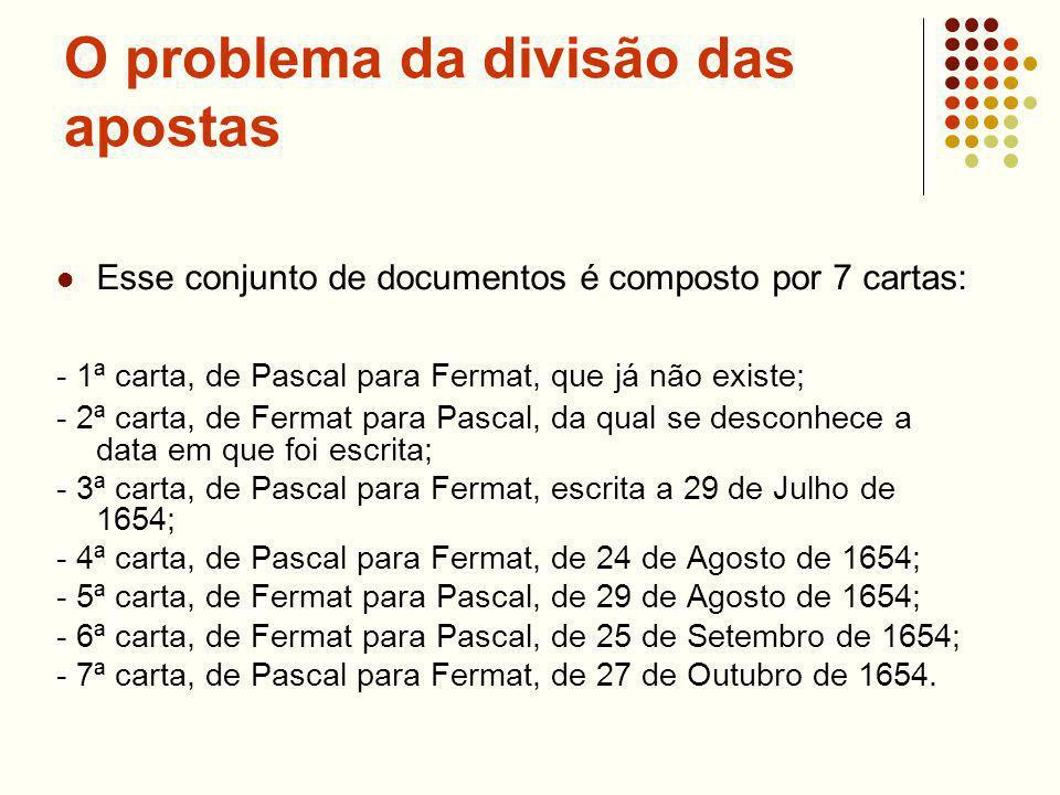 O problema da divisão das apostas Esse conjunto de documentos é composto por 7 cartas: - 1ª carta, de Pascal para Fermat, que já não existe; - 2ª carta, de Fermat para Pascal, da qual se desconhece a data em que foi escrita; - 3ª carta, de Pascal para Fermat, escrita a 29 de Julho de 1654; - 4ª carta, de Pascal para Fermat, de 24 de Agosto de 1654; - 5ª carta, de Fermat para Pascal, de 29 de Agosto de 1654; - 6ª carta, de Fermat para Pascal, de 25 de Setembro de 1654; - 7ª carta, de Pascal para Fermat, de 27 de Outubro de 1654.