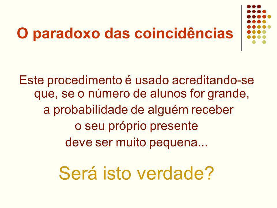 O paradoxo das coincidências Este procedimento é usado acreditando-se que, se o número de alunos for grande, a probabilidade de alguém receber o seu próprio presente deve ser muito pequena...