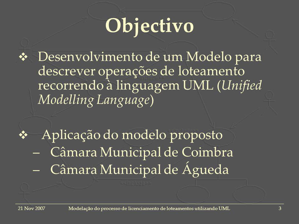 21 Nov 2007Modelação do processo de licenciamento de loteamentos utilizando UML3 Objectivo Desenvolvimento de um Modelo para descrever operações de loteamento recorrendo à linguagem UML (Unified Modelling Language) Aplicação do modelo proposto –Câmara Municipal de Coimbra –Câmara Municipal de Águeda