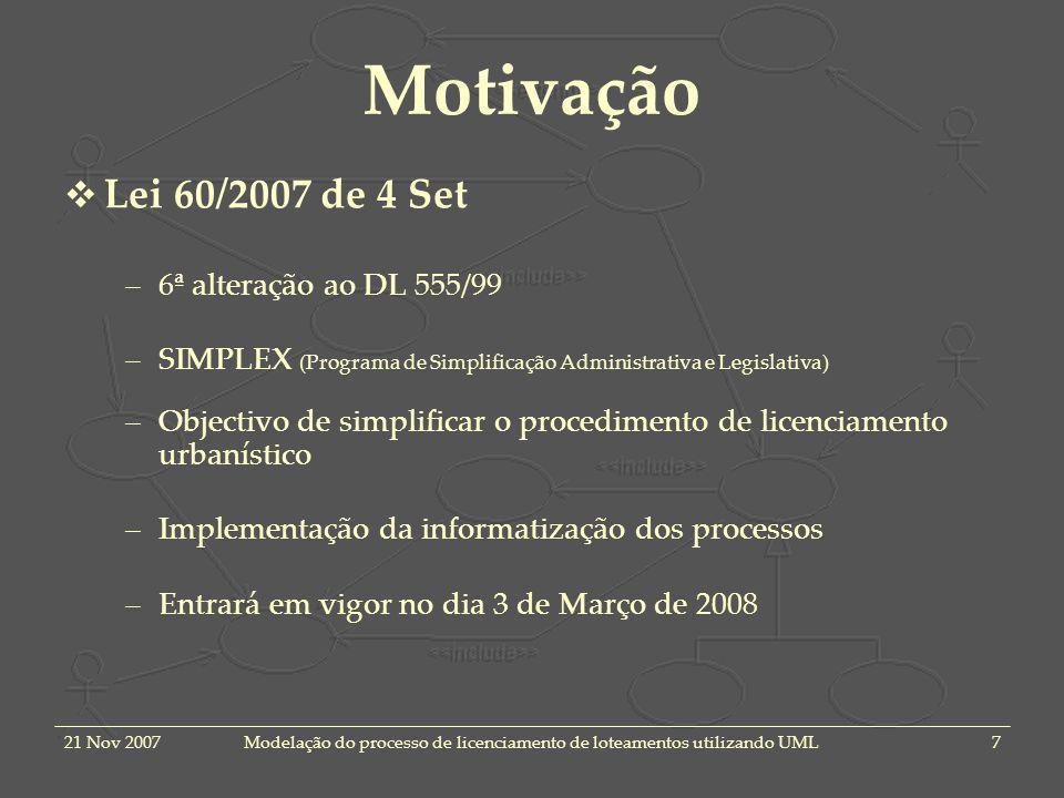 21 Nov 2007Modelação do processo de licenciamento de loteamentos utilizando UML7 Motivação Lei 60/2007 de 4 Set –6ª alteração ao DL 555/99 –SIMPLEX (Programa de Simplificação Administrativa e Legislativa) –Objectivo de simplificar o procedimento de licenciamento urbanístico –Implementação da informatização dos processos –Entrará em vigor no dia 3 de Março de 2008