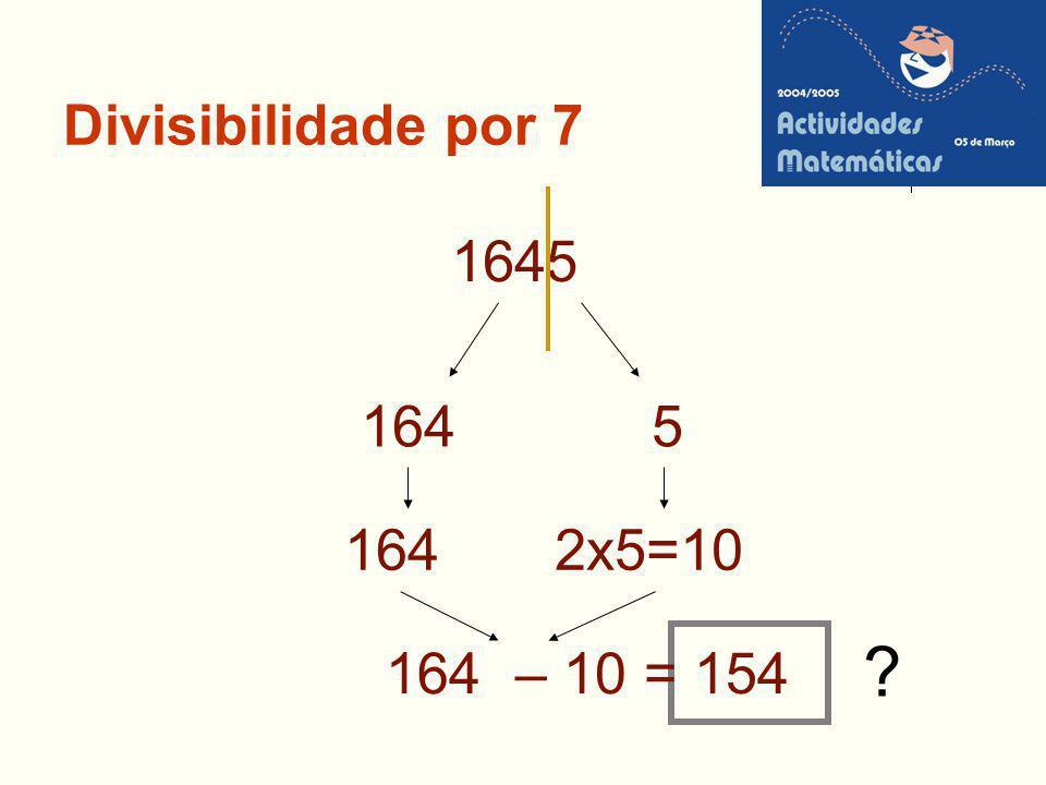 Divisibilidade por 7 1645 164 2x5=10 ? 164 – 10 = 154