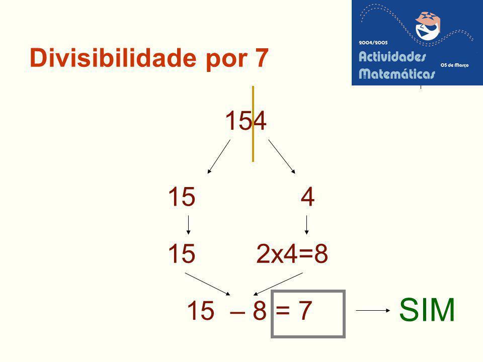 Divisibilidade por 7 154 15 2x4=8 SIM 15 – 8 = 7