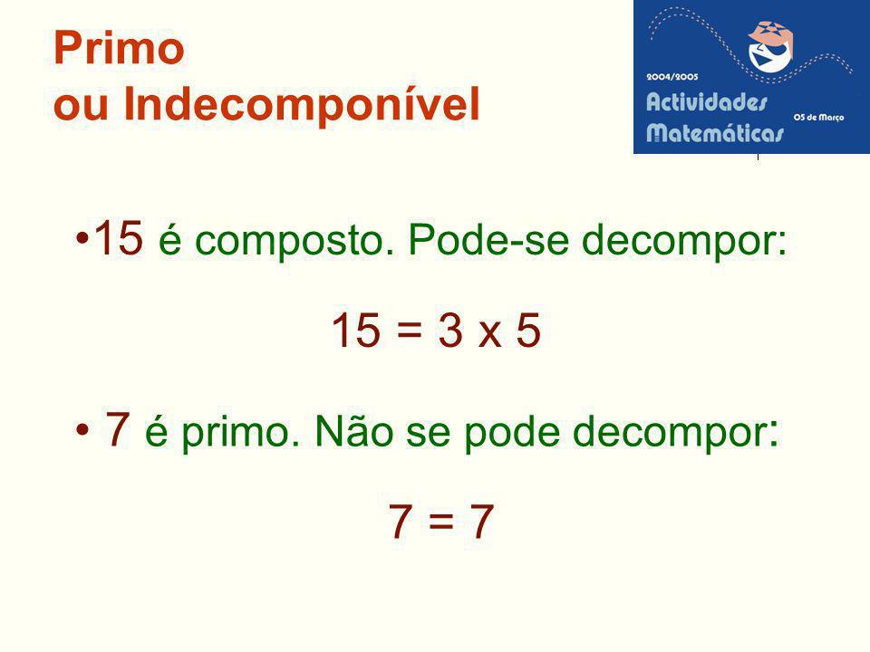 Primo ou Indecomponível 15 é composto. Pode-se decompor: 15 = 3 x 5 7 é primo. Não se pode decompor : 7 = 7