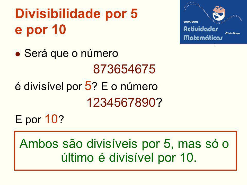 Divisibilidade por 5 e por 10 Será que o número 873654675 é divisível por 5 ? E o número 1234567890? E por 10 ? Ambos são divisíveis por 5, mas só o ú
