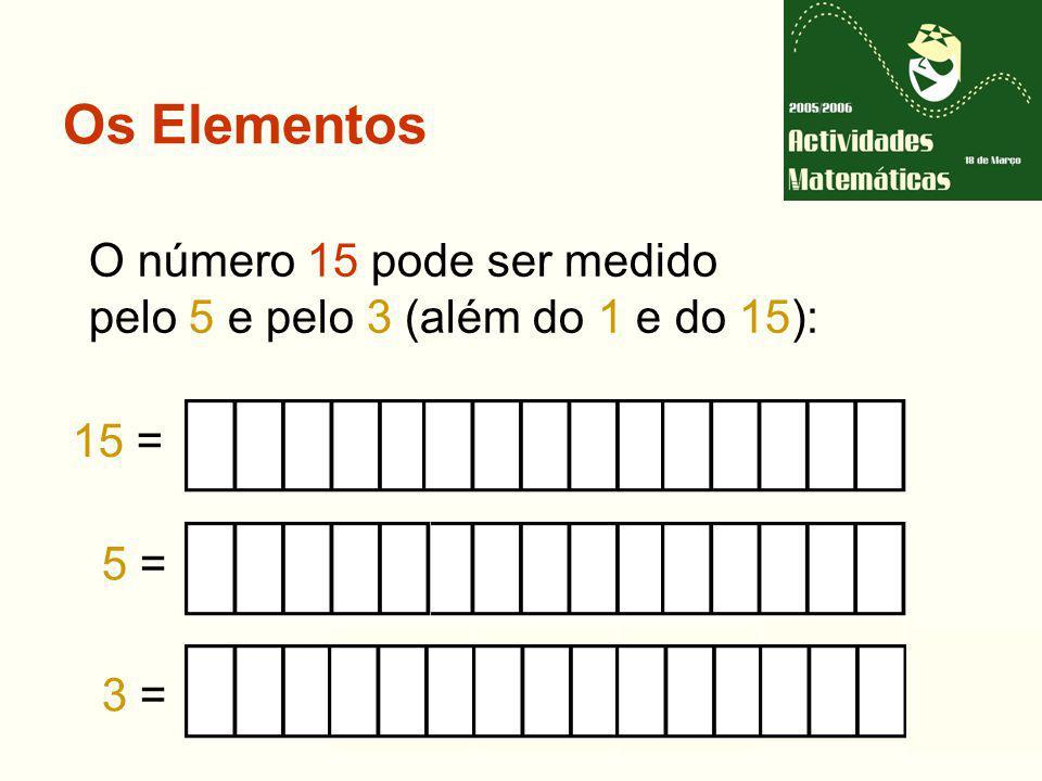 Os Elementos 15 = 5 = O número 15 pode ser medido pelo 5 e pelo 3 (além do 1 e do 15): 3 =