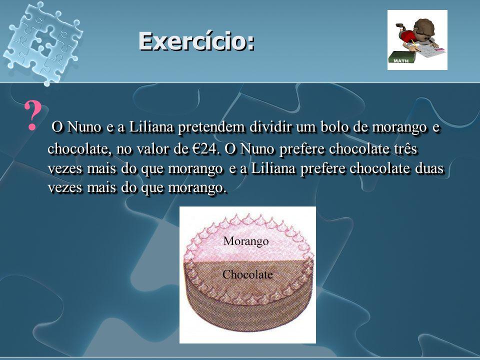 Exercício: Exercício: O Nuno e a Liliana pretendem dividir um bolo de morango e chocolate, no valor de 24. O Nuno prefere chocolate três vezes mais do