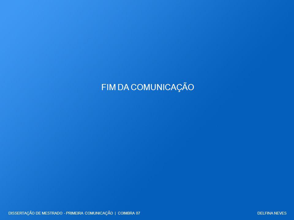 FIM DA COMUNICAÇÃO DELFINA NEVESDISSERTAÇÃO DE MESTRADO - PRIMEIRA COMUNICAÇÃO | COIMBRA 07